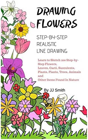 How To Draw Flowers: Learn to Sketch 200 Step-by-Step Flowers, Leaves, Cacti, Succulents, Plants, Plants, Trees, Animals and Other Items Found In Nature