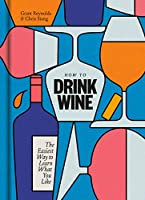 How to Drink Wine : The Easiest Way to Learn What You Like