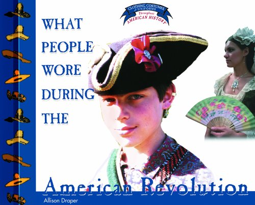 [What People Wore During the American Revolution (Clothing, Costumes, and Uniforms Throughout American] (Colonial America Costumes Revolution)