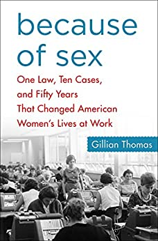Because of Sex: One Law, Ten Cases, and Fifty Years That Changed American Women's Lives at Work by [Thomas, Gillian]