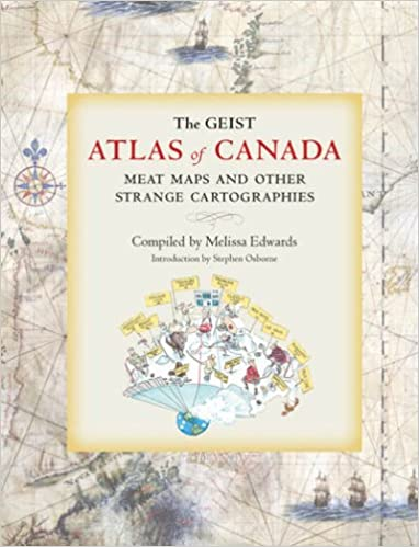 Meat Maps and Other Strange Cartographies The Geist Atlas of Canada