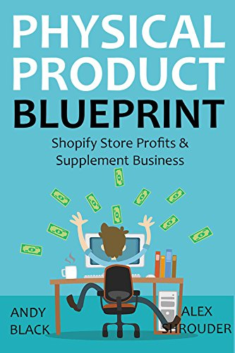 PHYSICAL PRODUCT BLUEPRINT 2016: Shopify Store Profits & Supplement Business Pdf