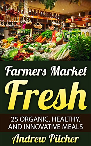 Farmers Market Fresh: 25 Organic, Healthy, and Innovative Meals by [Pilcher, Andrew]