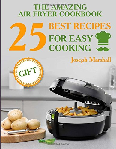 The amazing air fryer cookbook. 25 best recipes for easy cooking by Joseph Marshall