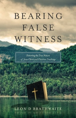 Bearing False Witness: Distorting the True Nature of Jesus Christ and Christian Teachings