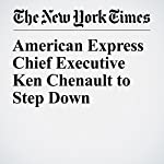 American Express Chief Executive Ken Chenault to Step Down | Stacy Cowley