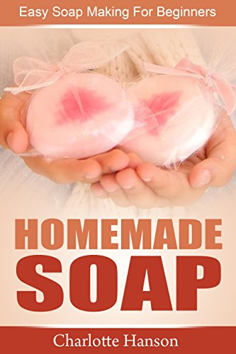 Homemade Soap: Easy Soap Making For Beginners by [Hanson, Charlotte]