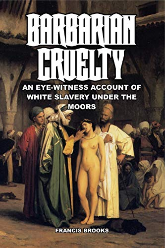 Barbarian Cruelty: An Eye-Witness Account of White Slavery under the Moors (White Slaves African Masters)