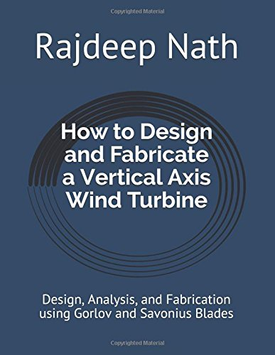 Wind Turbines Design - How to Design and Fabricate a Vertical Axis Wind Turbine: Design, Analysis, and Fabrication using Gorlov and Savonius Blades