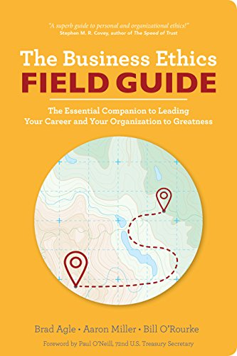 The Business Ethics Field Guide: The Essential Companion to Leading Your Career and Your Company to -