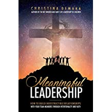 Meaningful Leadership: How to Build Indestructible Relationships with Your Team Members Through Intentionality and Faith
