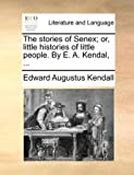 The Stories of Senex; or, Little Histories of Little People by E a Kendal, Edward Augustus Kendall, 1140927981