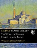 The Works of William Ernest Henley; Poems