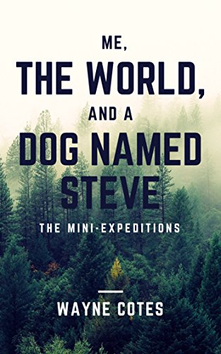 Me, The World, and a Dog Named Steve: The Mini-Expeditions by Wayne Cotes