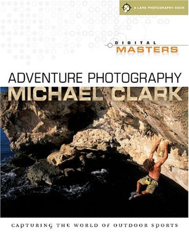 Digital Masters: Adventure Photography: Capturing the World of Outdoor Sports (A Lark Photography Book) by Michael Clark (2010-01-01)