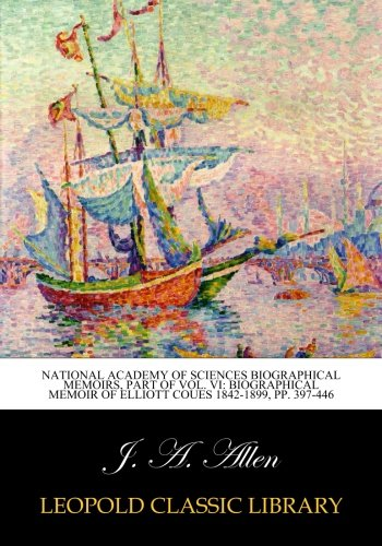 Download National academy of sciences biographical memoirs, part of Vol. VI: Biographical Memoir of Elliott Coues 1842-1899, pp. 397-446 pdf