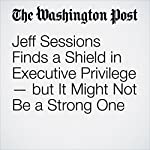 Jeff Sessions Finds a Shield in Executive Privilege — but It Might Not Be a Strong One   Matt Zapotosky