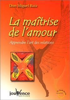 La maîtrise de l'amour : apprendre l'art des relations, Ruiz, Miguel Angel