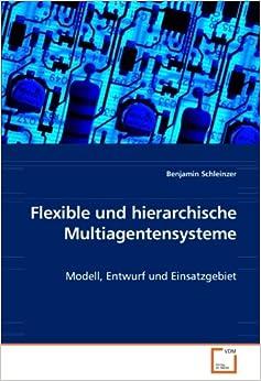 Flexible und hierarchische Multiagentensysteme: Modell, Entwurf und Einsatzgebiet