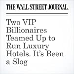 Two VIP Billionaires Teamed Up to Run Luxury Hotels. It's Been a Slog | Anupreeta Das,Craig Karmin