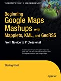 Beginning Google Maps Mashups with Mapplets, KML, and GeoRSS: From Novice to Professional (Beginning From Novice to Professional)