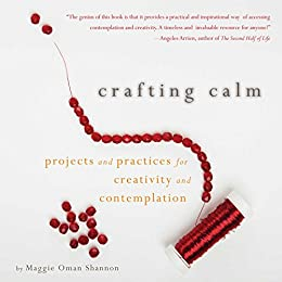 Crafting Calm: Projects and Practices for Creativity and Contemplation by [Shannon, Maggie Oman]
