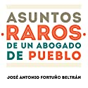 Asuntos raros de un abogado de pueblo [Rare affairs of a town lawyer] Audiobook by José Antonio Fortuño Beltrán Narrated by Alfonso Sales