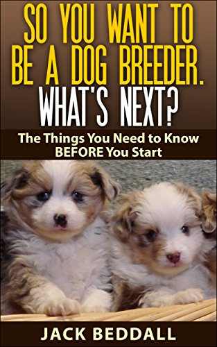 - So You Want to be a Dog Breeder. What's Next?: Things You Need to Know Before You Start