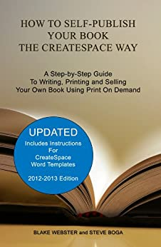 How to Self-Publish Your Book the CreateSpace Way: A Step-by-Step Guide To Writing, Printing and Selling Your Own Book Using Print On Demand by [Webster, Blake, Boga, Steve]