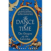 The Dance of Time: The Origins of the Calendar - A Miscellany of History and Myth, Religion and Astronomy, Festivals and Feast Days