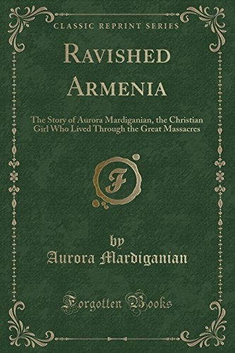 Ravished Armenia: The Story of Aurora Mardiganian, the Christian Girl Who Lived Through the Great Massacres (Classic Reprint)
