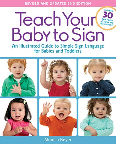 Teach Your Baby to Sign, Revised and Updated 2nd Edition: An Illustrated Guide to Simple Sign Language for Babies and Toddlers - Includes 30 New Pages of Signs and (Asl Baby Sign Language)