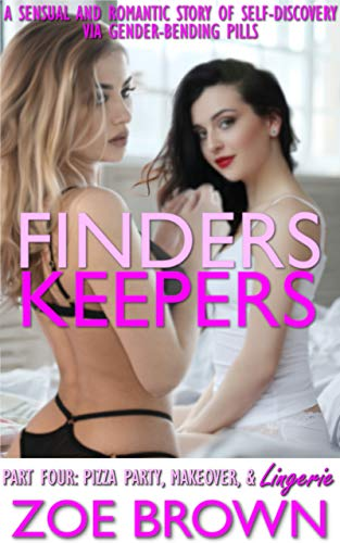 FINDERS KEEPERS: Part Four - Pizza Party, Makeover, & Lingerie: (A Sensual and Romantic Story of Self-Discovery via Gender-Bending Pills)
