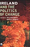 Ireland and the Politics of Change, Crotty, William J. and Schmitt, David E., 0582328942