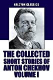 The Collected Short Stories of Anton Chekhov Volume I: 100 Short Stories (Unexpurgated Edition) (Halcyon Classics)