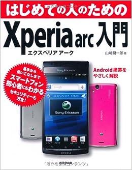 9522ab2533 はじめての人のためのXperia arc入門―Android携帯をやさしく解説 | 山崎 潤一郎 |本 | 通販 | Amazon
