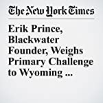Erik Prince, Blackwater Founder, Weighs Primary Challenge to Wyoming Republican | Jeremy W. Peters,Maggie Haberman,Glenn Thrush