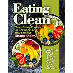 Eating Clean: Budget-Friendly Breakfast, Lunch & Dinner Recipes for Clean Eating Diet and Healthy Weight Loss. Clean…