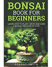 Bonsai Book For Beginners: Learn How To Plant, Grow and Care a Bonsai Tree Step By Step