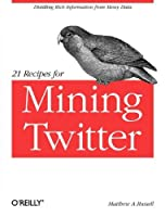21 Recipes for Mining Twitter Front Cover