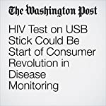 HIV Test on USB Stick Could Be Start of Consumer Revolution in Disease Monitoring | Ariana Eunjung Cha