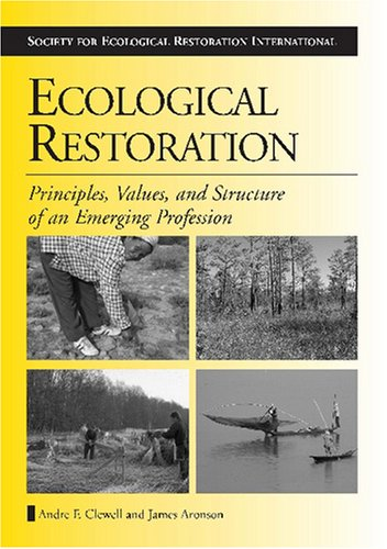 Ecological Restoration: Principles, Values, and Structure of an Emerging Profession (The Science and Practice of Ecologi