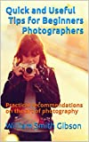 Quick and Useful Tips for Beginners Photographers: Practical recommendations on the art of photography