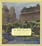 At the Plaza: An Illustrated History of the World's Most Famous Hotel
