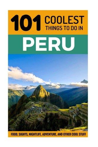 Peru: Peru Travel Guide: 101 Coolest Things to Do in Peru (Machu Picchu, Inca Trail, Backpacking Peru, Budget Travel Peru, Lima Travel Guide)