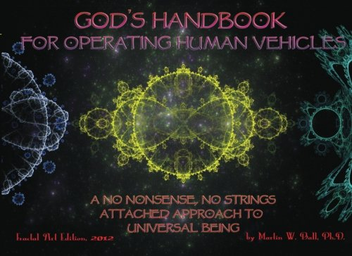 God's Handbook for Operating Human Vehicles: A No Nonsense, No Strings Attached Approach to Universal Being: Fractal Art Edition, 2012