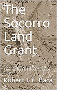 The Socorro Land Grant: A Genealogy of the Founding Families, Part I. E-Book Advance Copy by [Baca, Robert J. C.]
