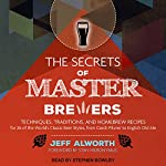The Secrets of Master Brewers: Techniques, Traditions, and Homebrew Recipes for 26 of the World's Classic Beer Styles, from Czech Pilsner to English Old Ale | Jeff Alworth,Stan Hieronymus