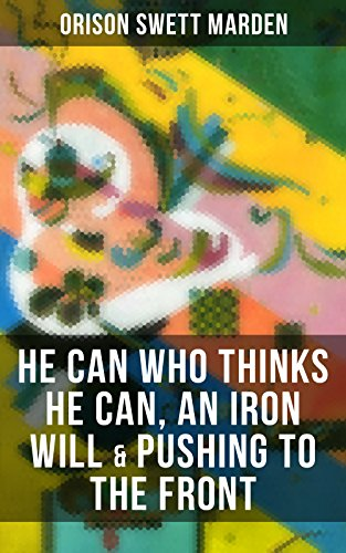 HE CAN WHO THINKS HE CAN, AN IRON WILL & PUSHING TO THE FRONT: How to Achieve Self-Reliance Which Leads to Vigorous Self-Faith, Personal Growth & Success