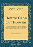Amazon / Forgotten Books: How to Grow Cut Flowers A Practical Treatise on the Cultivation of the Rose, Carnation, Chrysanthemum, Voilet, and Other Winter Flowering Plants, Also Greenhouse Construction Classic Reprint (Myron A. Hunt)